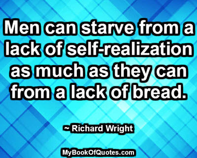 Men can starve from a lack of self-realization as much as they can from a lack of bread. ~ Richard Wright