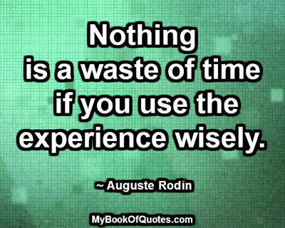 Nothing is a waste of time if you use the experience wisely. ~ Auguste Rodin
