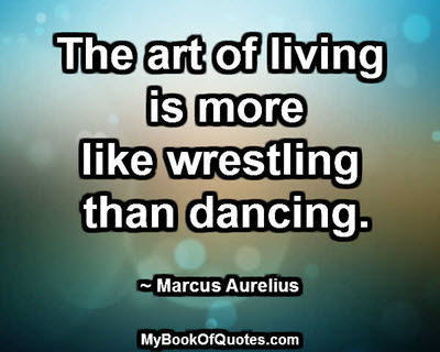 The art of living is more like wrestling than dancing. ~ Marcus Aurelius