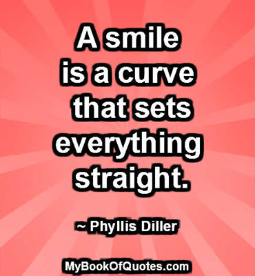 A smile is a curve that sets everything straight. ~ Phyllis Diller