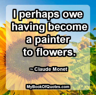 I perhaps owe having become a painter to flowers. ~ Claude Monet