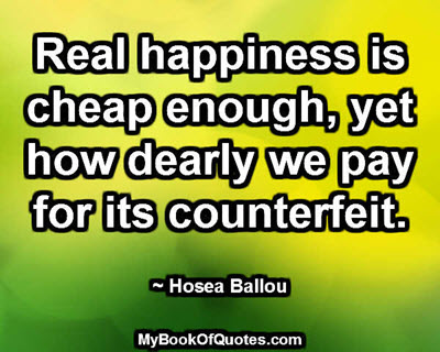 Real happiness is cheap enough, yet how dearly we pay for its counterfeit. ~ Hosea Ballou