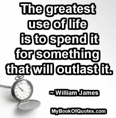 The greatest use of life is to spend it for something that will outlast it. ~ William James
