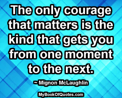 The only courage that matters is the kind that gets you from one moment to the next. ~ Mignon McLaughlin