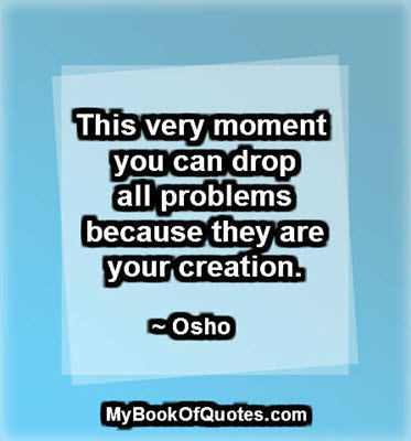 This very moment you can drop all problems because they are your creation. ~ Osho