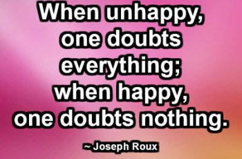 When unhappy, one doubts everything; when happy, one doubts nothing. ~ Joseph Roux