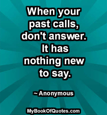 When your past calls, don't answer. It has nothing new to say. ~ Anonymous