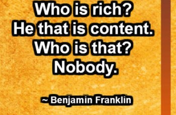 Who is rich? He that is content. Who is that? Nobody. ~ Benjamin Franklin