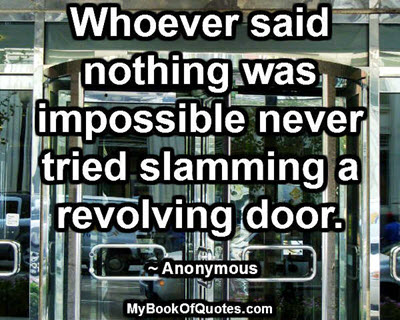 Whoever said nothing was impossible never tried slamming a revolving door. ~ Anonymous