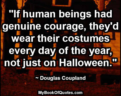 """If human beings had genuine courage, they'd wear their costumes every day of the year, not just on Halloween."" ~ Douglas Coupland"