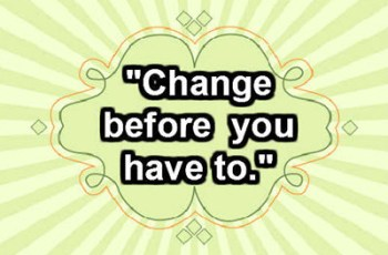 """Change before you have to."" ~ Jack Welch"