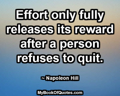 Effort only fully releases its reward after a person refuses to quit. ~ Napoleon Hill