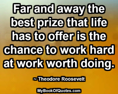 Far and away the best prize that life has to offer is the chance to work hard at work worth doing. ~ Theodore Roosevelt