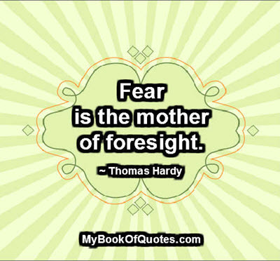 Fear is the mother of foresight. ~ Thomas Hardy