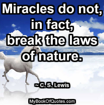 Miracles do not, in fact, break the laws of nature. ~ C. S. Lewis