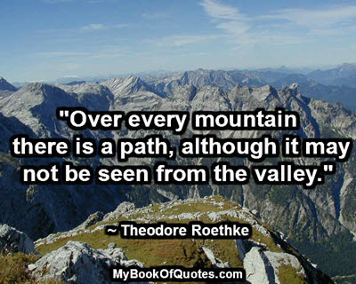 """""""Over every mountain there is a path, although it may not be seen from the valley."""" ~ Theodore Roethke"""