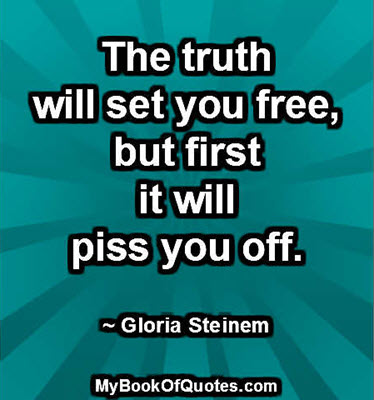 The truth will set you free, but first it will piss you off. ~ Gloria Steinem