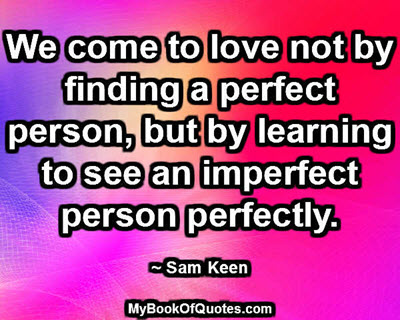 We come to love not by finding a perfect person, but by learning to see an imperfect person perfectly.  ~ Sam Keen