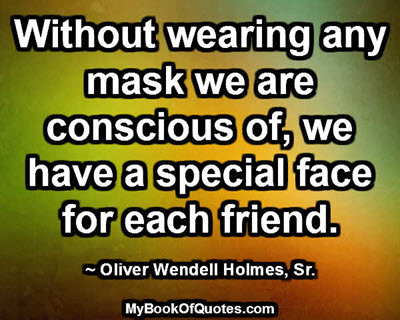 Without wearing any mask we are conscious of, we have a special face for each friend. ~ Oliver Wendell Holmes, Sr.