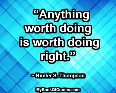 """Anything worth doing is worth doing right."" ~ Hunter S. Thompson"