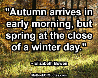 """Autumn arrives in early morning, but spring at the close of a winter day."" ~ Elizabeth Bowen"