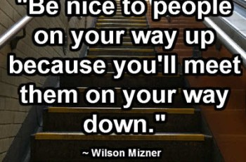 """Be nice to people on your way up because you'll meet them on your way down."" ~ Wilson Mizner"