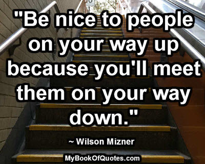"""""""Be nice to people on your way up because you'll meet them on your way down."""" ~ Wilson Mizner"""