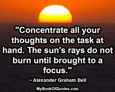 """""""Concentrate all your thoughts on the task at hand. The sun'srays do not burn until brought to a focus."""" ~ Alexander Graham Bell"""