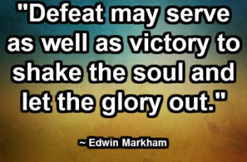 """Defeat may serve as well as victory to shake the soul and let the glory out."" ~ Edwin Markham"