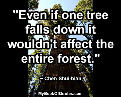 """Even if one tree falls down it wouldn't affect the entire forest."" ~ Chen Shui-bian"