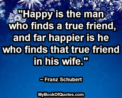 """""""Happy is the man who finds a true friend, and far happier is he who finds that true friend in his wife."""" ~ Franz Schubert"""