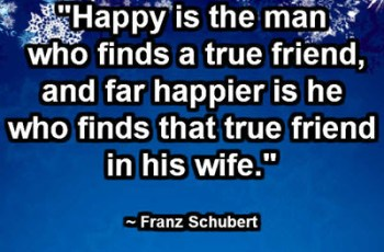 """Happy is the man who finds a true friend, and far happier is he who finds that true friend in his wife."" ~ Franz Schubert"