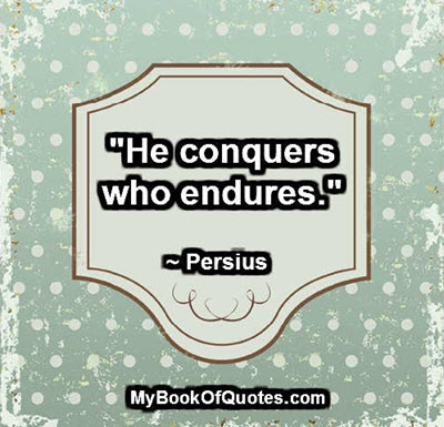 """""""He conquers who endures."""" ~ Persius"""