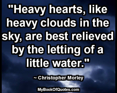 """Heavy hearts, like heavy clouds in the sky, are best relieved by the letting of a little water."" ~ Christopher Morley"