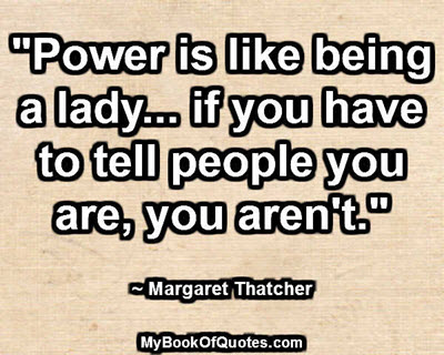 """Power is like being a lady... if you have to tell people you are, you aren't."" ~ Margaret Thatcher"
