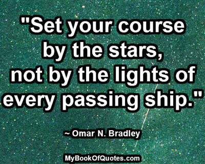 """""""Set your course by the stars, not by the lights of every passing ship."""" ~ Omar N. Bradley"""