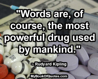 """Words are, of course, the most powerful drug used by mankind."" ~ Rudyard Kipling"