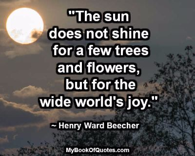 """The sun does not shine for a few trees and flowers, but for the wide world's joy."" ~ Henry Ward Beecher"