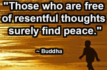 """Those who are free of resentful thoughts surely find peace."" ~ Buddha"