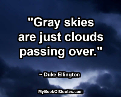 """""""Gray skies are just clouds passing over."""" ~ Duke Ellington"""
