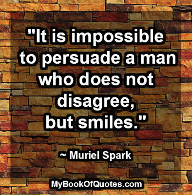"""It is impossible to persuade a man who does not disagree, but smiles."" ~ Muriel Spark"