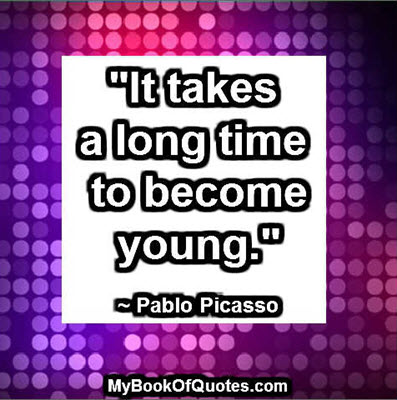 """It takes a long time to become young."" ~ Pablo Picasso"