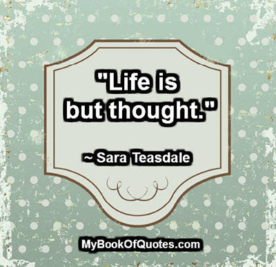 """""""Life is but thought."""" ~ Sara Teasdale"""