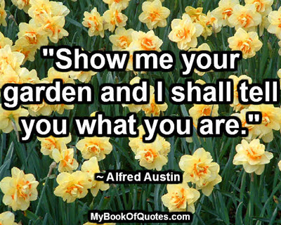 """""""Show me your garden and I shall tell you what you are."""" ~ Alfred Austin"""