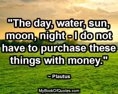 """""""The day, water, sun, moon, night - I do not have to purchase these things with money."""" ~ Plautus"""