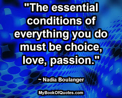 """The essential conditions of everything you do must be choice, love, passion."" ~ Nadia Boulanger"