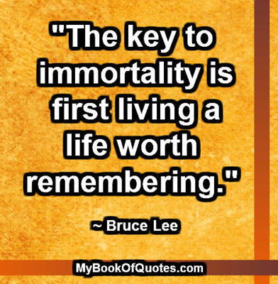 """""""The key to immortality is first living a life worth remembering."""" ~ Bruce Lee"""