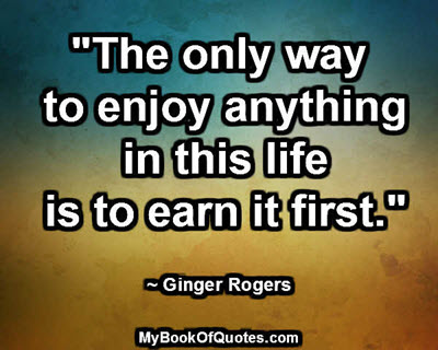 """""""The only way to enjoy anything in this life is to earn it first."""" ~ Ginger Rogers"""