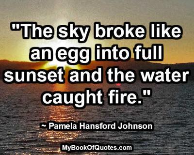 """The sky broke like an egg into full sunset and the water caught fire."" ~ Pamela Hansford Johnson"
