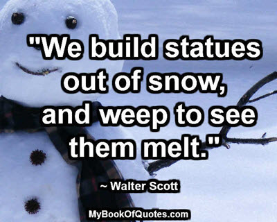 """We build statues out of snow, and weep to see them melt."" ~ Walter Scott"